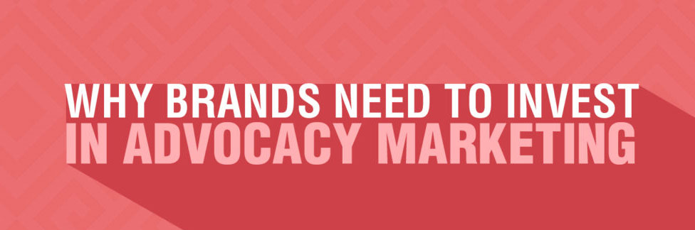 Why brands need to invest in Advocacy Marketing