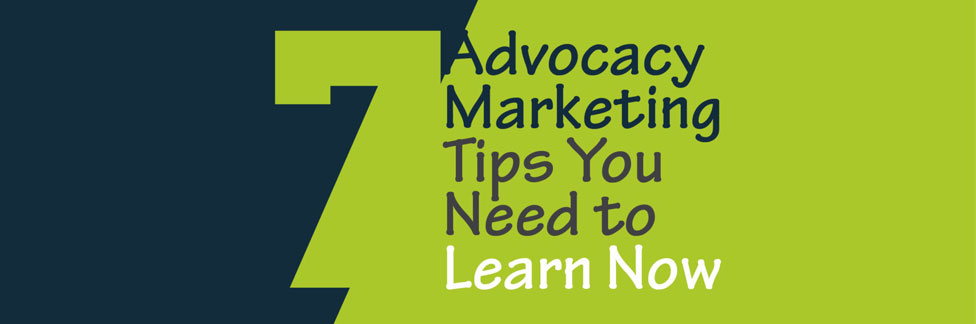 7 Advocacy Marketing Tips You Need to Learn Now