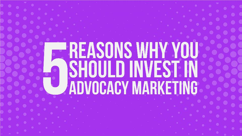 reasons why you should invest in advocacy marketing