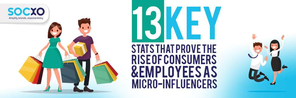 13 Key Stats That Prove The Rise of Consumers & Employee As Micro-Influencers