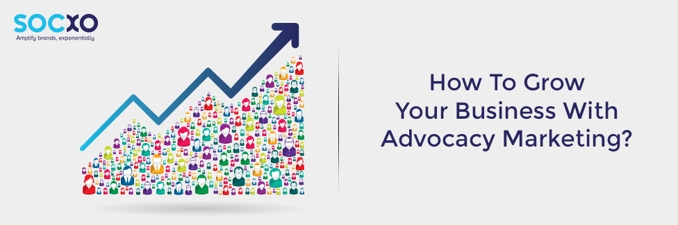Grow Your Business With Advocacy Marketing