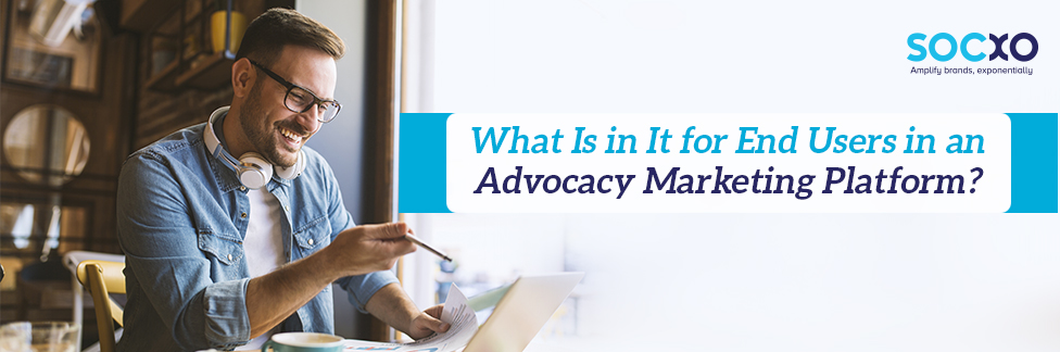 what is in it for end users in an advocacy marketing platform