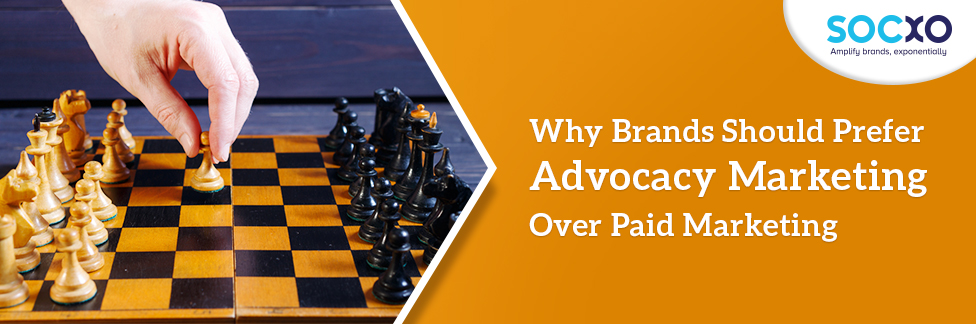 Why Brands Should Prefer Advocacy Marketing Over Paid Marketing