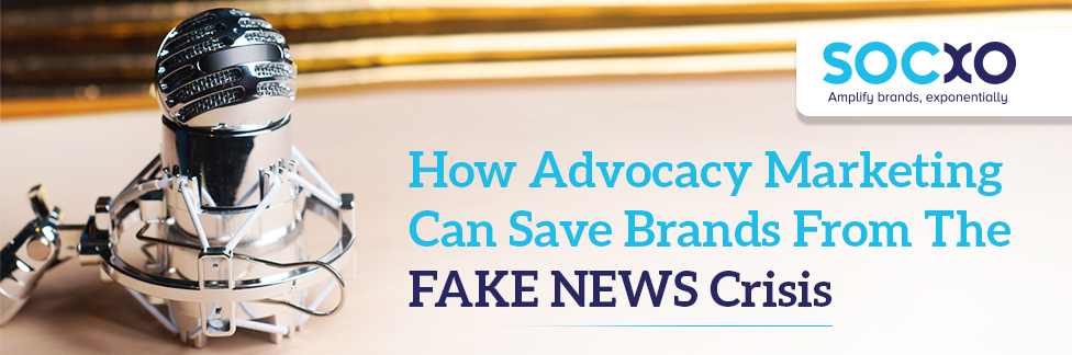How Advocacy Marketing Can Save Brands From The FAKE NEWS Crisis